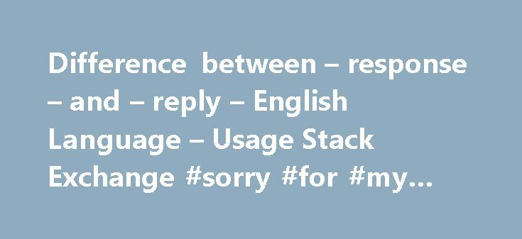 Difference between – response – and – reply – English Language – Usage Stack Exchange #sorry #for #my #late #reply http://reply.remmont.com/difference-between-response-and-reply-english-language-usage-stack-exchange-sorry-for-my-late-reply/  I would say that a reply is a type of response. But that not all responses are replies. For example someone can have a response to a stimulus, such as a pin pick on their skin, which might be a reply James pricked Carol with a pin. Carol slapped James…