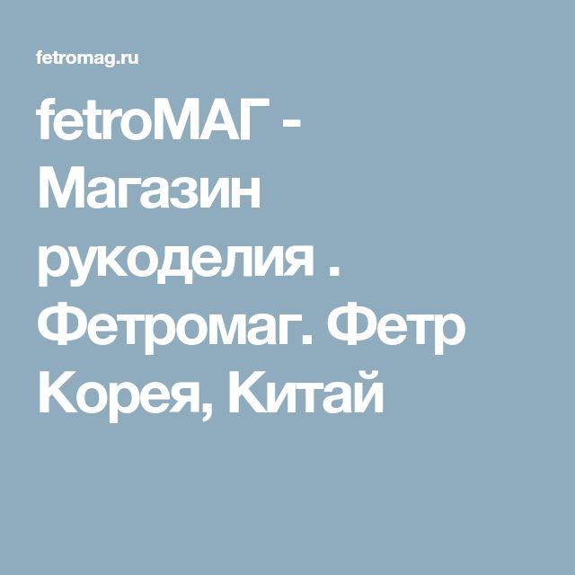fetroМАГ - Магазин рукоделия . Фетромаг. Фетр Корея, Китай