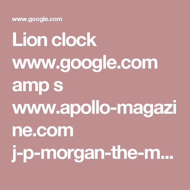 Lion clock www.google.com amp s www.apollo-magazine.com j-p-morgan-the-man-who-bought-the-world amp