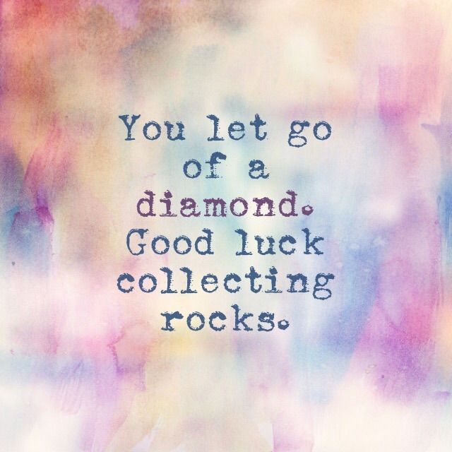You let go of a diamond. Good luck collecting rocks. --- that said --- I'm Glad you did. True colors !
