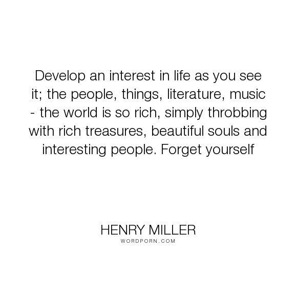 """Henry Miller - """"Develop an interest in life as you see it; the people, things, literature, music..."""". life"""