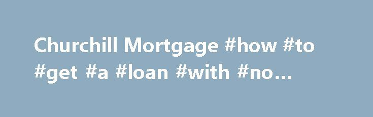 """Churchill Mortgage #how #to #get #a #loan #with #no #credit http://loan.remmont.com/churchill-mortgage-how-to-get-a-loan-with-no-credit/  #loans for people with no credit # Why are things so difficult for no credit score borrowers? Here's a quick summary. In 2007 a financial crisis plagued the United States and became a worldwide issue. Much of this crisis was due to the issuance of """"risky"""" mortgage products that not only stopped the flow of…The post Churchill Mortgage #how #to #get #a #loan…"""