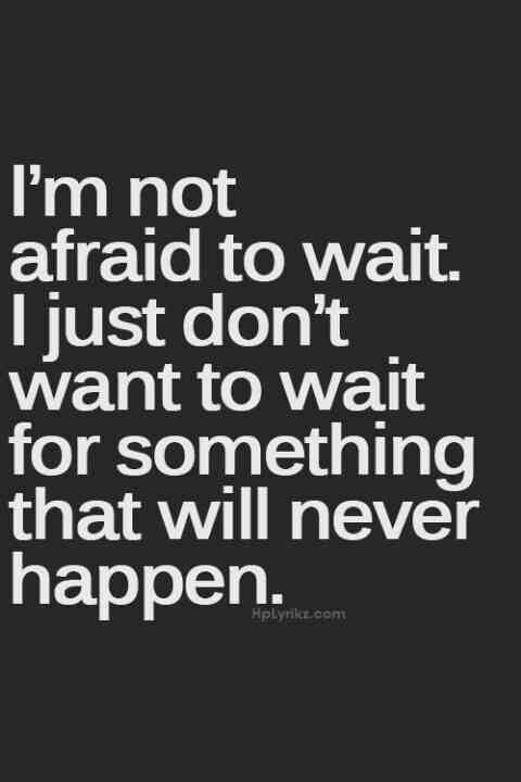 I am not afraid to wait. I just don't want to wait for something that will never happen.