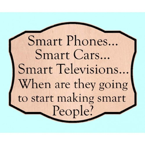 Smart Phones...Smart Cars...Smart Televisions...When are they going to start making smart People?