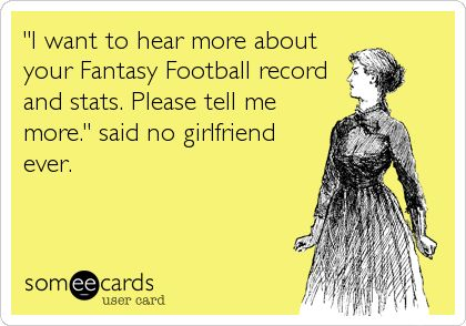 'I want to hear more about your Fantasy Football record and stats. Please tell me more.' said no girlfriend ever.