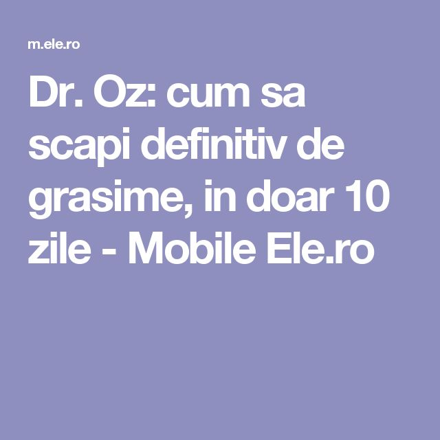Dr. Oz: cum sa scapi definitiv de grasime, in doar 10 zile - Mobile Ele.ro