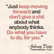"""Just keep moving forward and don't give a shit about what anybody thinks.  Do what you have to do, for you."" ~ Johnny Depp"