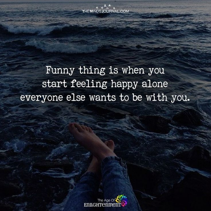 When you start feeling happy alone is when everyone else wants to be with you.