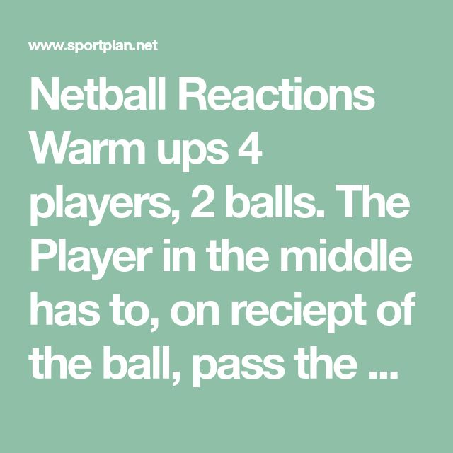 Netball Reactions Warm ups 4 players, 2 balls. The Player in the middle has to, on reciept of the ball, pass the ball onto a player that does not have a ball. This can not be to the player that just passed them the ball. Progression Players 1 and 3 move wider around the worker.