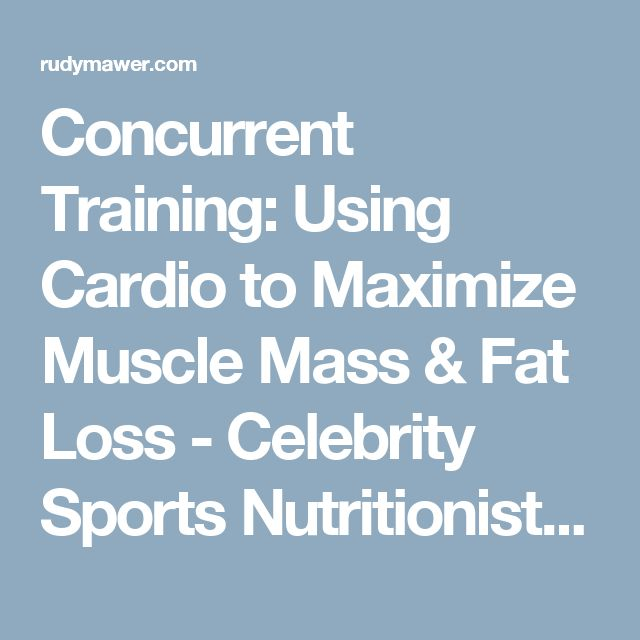 Concurrent Training: Using Cardio to Maximize Muscle Mass & Fat Loss - Celebrity Sports Nutritionist - Online Physique Coach / Contest Prep - Online Personal Training - Rudy Mawer | Scientific Physique Coaching, Sports Nutrition, Elite Online Personal Trainer