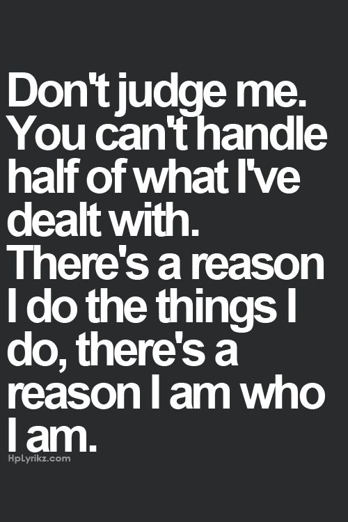 People tell me I am emotional, over think and worry too much. But you don't know what Ive been through to make me have this mentality. You don't know the things ive seen or had to face. As a matter of fact half the people you judge on a daily, you don't know their story, Everyone has one, everyone has reasons. Just be you and stop worrying about what im doing and who im being.