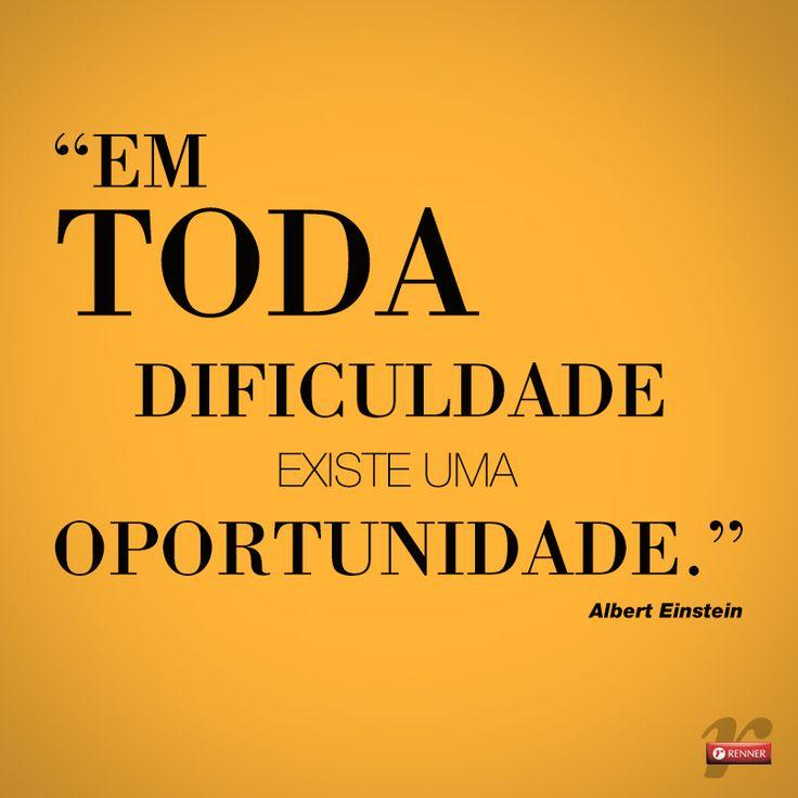 """""""Em toda dificuldade existe uma oportunidade."""""""