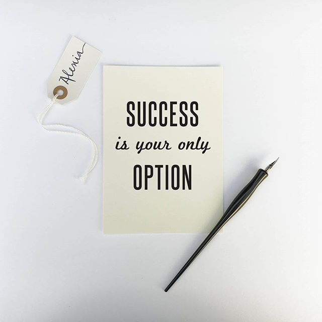 Success is your only option ! If you think about it this way you'll be successful no matter your goal