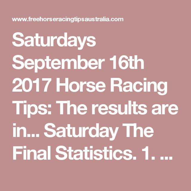 Saturdays September 16th 2017 Horse Racing Tips:  The results are in...  Saturday The Final Statistics.  1. Top Selection strike rate at 42% out of 85 races.  2. Top 2 Selections strike rate at 52% out of 85 races.  3. Exacta strike rate at 36% out of 85 races.  + Best Top Selection win dividend: $5.30  + Best tipped Exacta dividend: $59.50  + Best Trifecta dividend: $234.40  + Best First 4 dividend: $864.80  + Best Quadrella dividend: $865.80