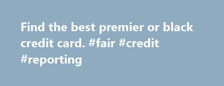 Find the best premier or black credit card. #fair #credit #reporting http://credit-loan.remmont.com/find-the-best-premier-or-black-credit-card-fair-credit-reporting/  #black credit card # Compare the Best Premier Credit Cards Moneyfacts.co.uk Best Buys show the best products chosen by our independent experts. Where we have been able to we have also provided a link for you to apply online today. Products shown with a yellow background are sponsored products. What is a premier/black credit…