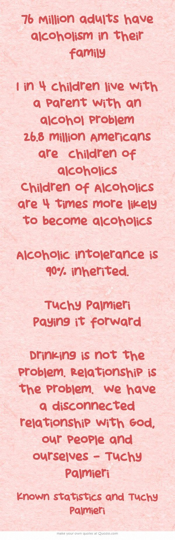 76 Million adults have alcoholism in their family 1 in 4 children live with a parent with an alcohol problem 26.8 million Americans are children of alcoholics Children of Alcoholics are 4 times more likely to become alcoholics Alcoholic intolerance is 90% inherited. Tuchy Palmieri Paying it forward  Drinking is not the problem. Relationship is the problem. we have a disconnected relationship with God, our people and ourselves - Tuchy Palmieri