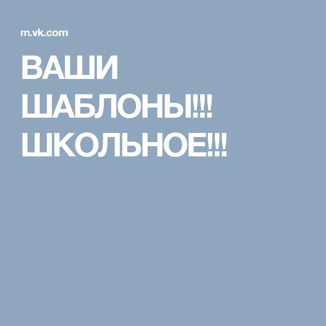 ВАШИ ШАБЛОНЫ!!! ШКОЛЬНОЕ!!!