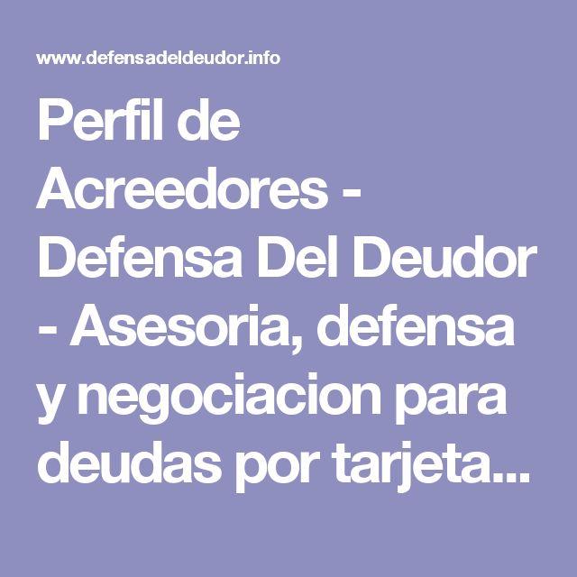 Perfil de Acreedores - Defensa Del Deudor - Asesoria, defensa y negociacion para deudas por tarjetas de credito, prestamos bancarios, hipotecas y automotrices.