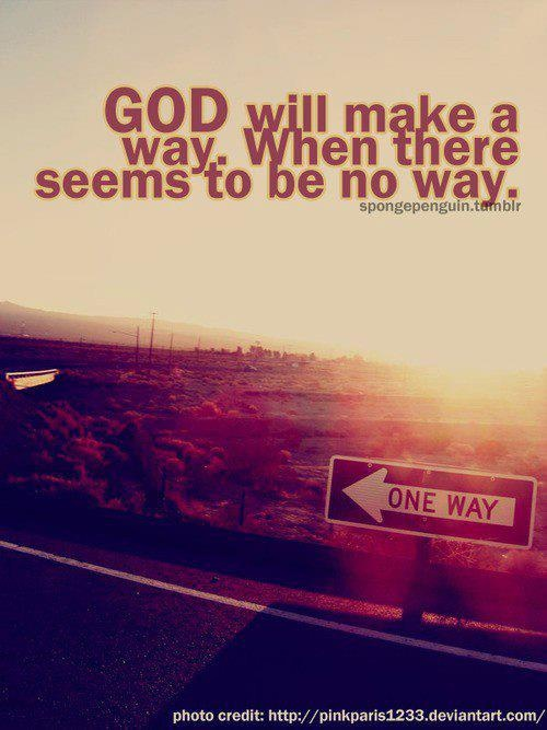 <3 GOD will make a way when there seems to be no way.