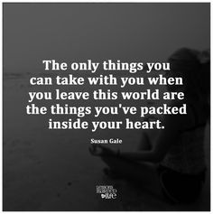 """The only things you can take with you when you leave this world are the things you've packed inside your heart."""