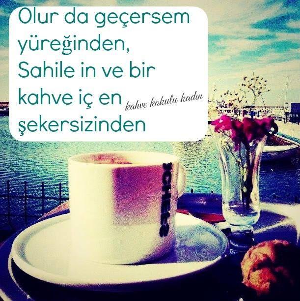 Olur da geçersem yüreğinden, Sahile in ve bir kahve iç en şekersizinden.