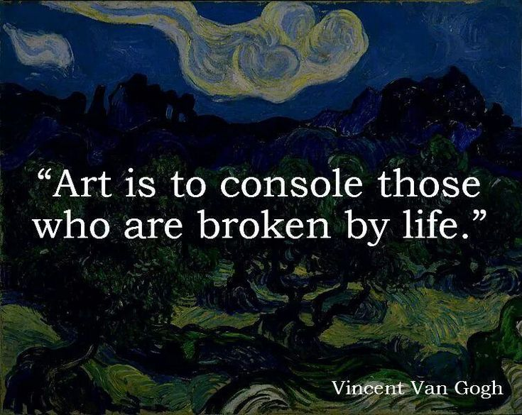 """Art is to console those who are broken by life.""--Vincent van Gogh"