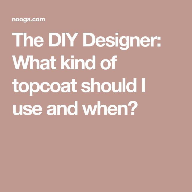 The DIY Designer: What kind of topcoat should I use and when?