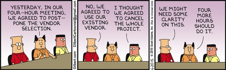 Boss: Yesterday, in our four-hour meeting, we agreed to postpone the vendor selection. Dilbert: No, we agreed to use our existing vendor. Asok: I thought we agreed to cancel the whole project. Dilbert: We might need some clarity on this. Boss: Four more hours should do it.