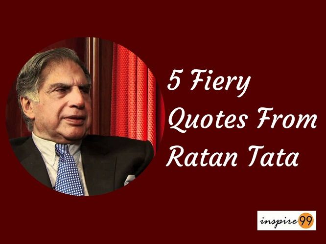 Here are 5 fiery quotes from Ratan Tata - quotes which set you into action, quotes that make you move and quotes that make you think..
