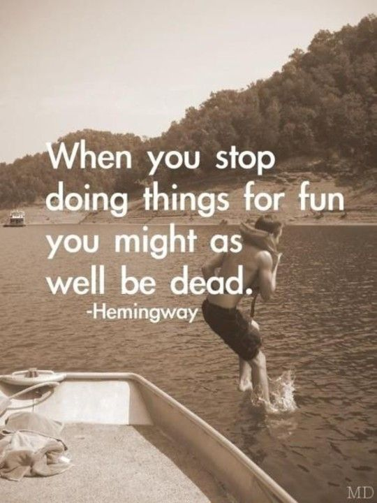 When you stop doing things for fun you might as well be dead. - Ernest Hemingway: Hemingway Quotes, Remember This, Ernest Hemingway, Make Time, Have Fun, Life Mottos, So True, Inspiration Quotes, True Stories