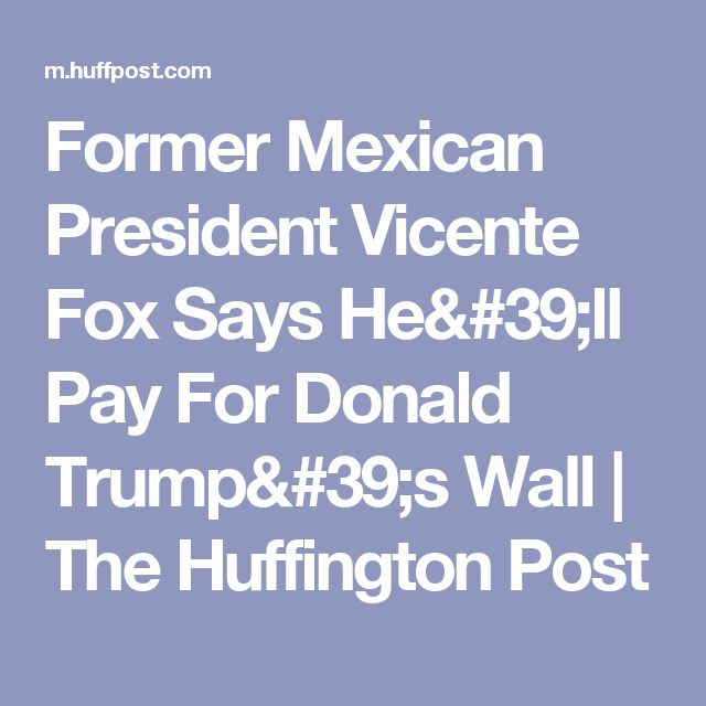 Former Mexican President Vicente Fox Says He'll Pay For Donald Trump's Wall | The Huffington Post
