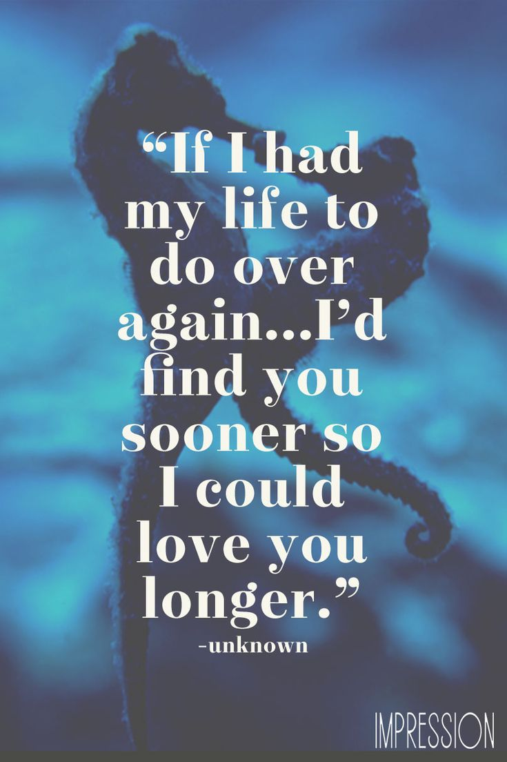 If I had my life to live over again, I'd find you sooner so I could love you longer