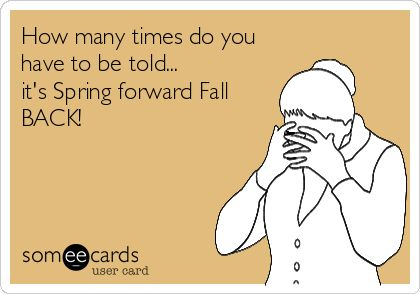 How many times do you have to be told... it's Spring forward Fall BACK!