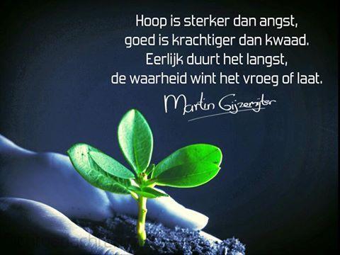 Gedichten - Martin Gijzemijter - Dichtgedachte #497  Hoop is sterker dan angst, goed is krachtiger dan kwaad. Eerlijk duurt het langst, de waarheid wint het vroeg of laat.