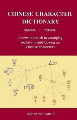 Chinese Character Dictionary : A New Approach to Arranging, Explaining and Looking Up Chinese Characters - Adrian Van Amstel