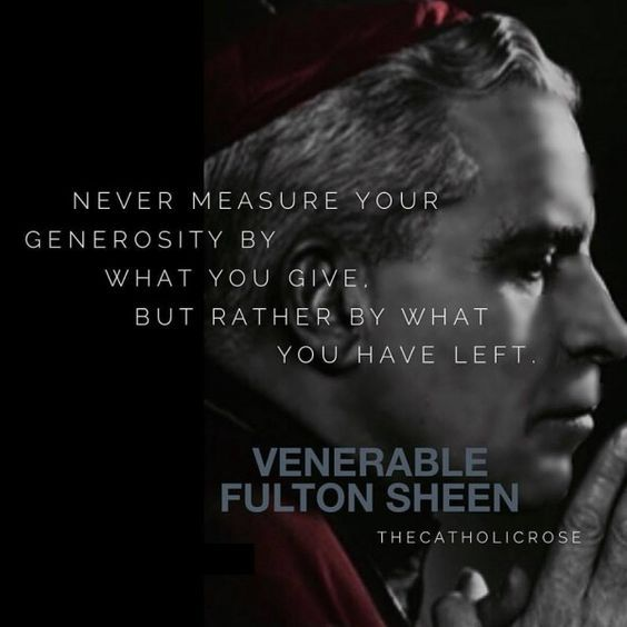"""Quote of the Day – October 25 #pinterest #fultonsheen Never measure your generosity by what you GIVE but rather, by what you HAVE LEFT."""" ~~~~~ Ven Fulton J Sheen ~~~~~"""