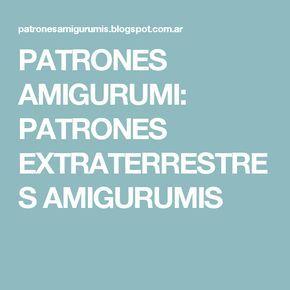 PATRONES AMIGURUMI: PATRONES EXTRATERRESTRES AMIGURUMIS