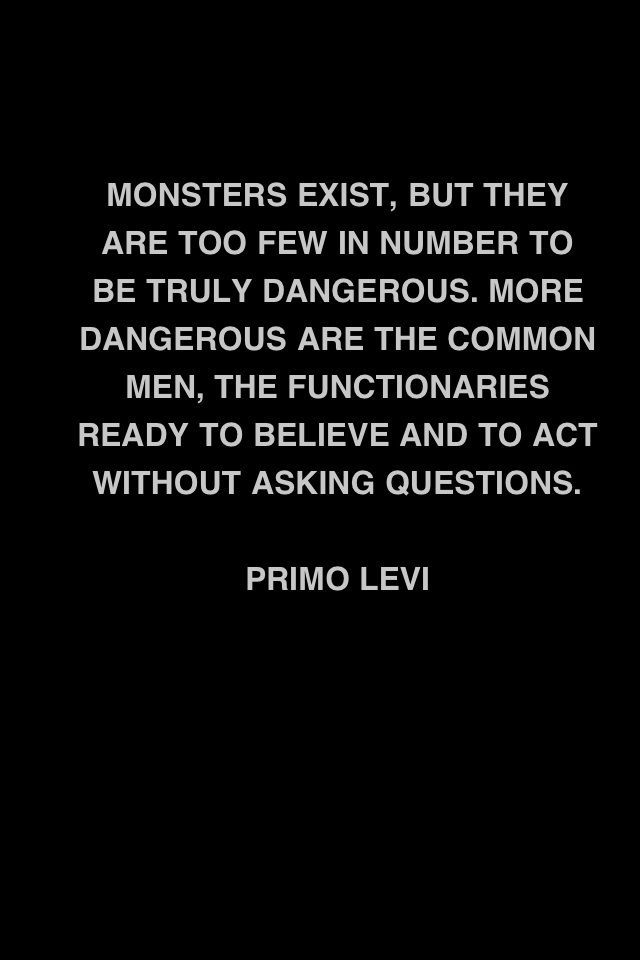 Monsters exist, but they are too few in number to be truly dangerous. More dangerous are the common men, the functionaries ready to believe and to act without asking questions.
