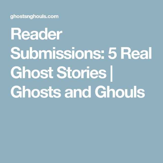 Reader Submissions: 5 Real Ghost Stories | Ghosts and Ghouls