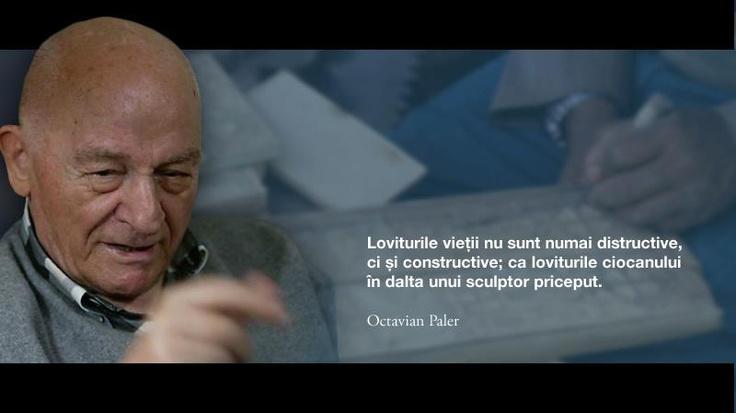 """""""Loviturile vietii nu sunt numai distructive, ci si constructive; ca loviturile ciocanului in dalta unui sculptor priceput."""" - Octavian Paler"""