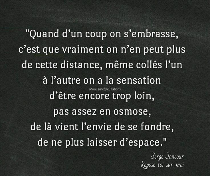 """""""Quand d'un coup on s'embrasse, c'est que vraiment on n'en peut plus de cette distance, même collés l'un à l'autre on a la sensation d'être encore trop loin, pas assez en osmose, de là vient l'envie de se fondre, de ne plus laisser d'espace."""" #citation #amour #bonheur de Serge Joncour"""