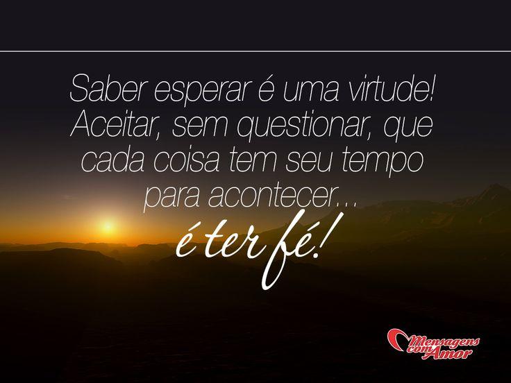 Saber esperar é uma virtude! Aceitar, sem questionar, que cada coisa tem seu tempo para acontecer... é ter fé! #fe #força #foco #esperança #mca