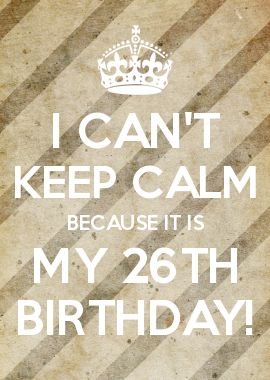 I CAN'T KEEP CALM BECAUSE IT IS MY 26TH BIRTHDAY!
