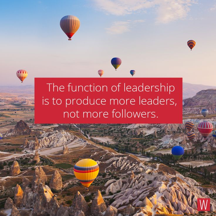 The function of leadership is to produce more leaders. not more followers
