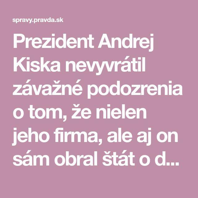 Prezident Andrej Kiska nevyvrátil závažné podozrenia o tom, že nielen jeho firma, ale aj on sám obral štát o dane.