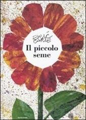 Eric Carle - Il piccolo seme Un piccolo seme cresce e si trasforma in un enorme girasole, che a sua volta sparge intorno a sé nuovi semi.