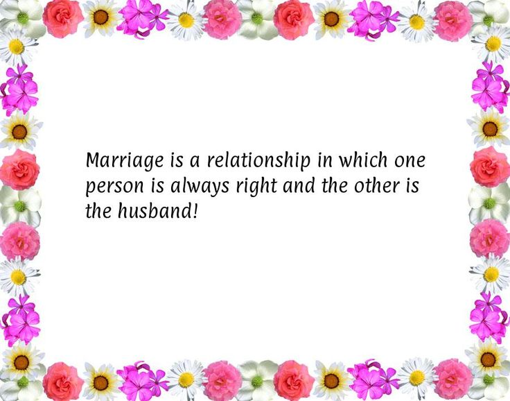 Marriage is a relationship in which one person is always right and the other is the husband!