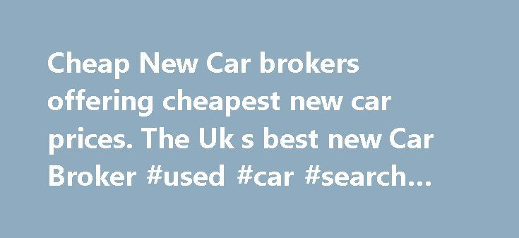 Cheap New Car brokers offering cheapest new car prices. The Uk s best new Car Broker #used #car #search #engines http://car.remmont.com/cheap-new-car-brokers-offering-cheapest-new-car-prices-the-uk-s-best-new-car-broker-used-car-search-engines/  #cheap new cars # Cheap New Car New Car Broker, Broker4cars.co.uk, selling cheap UK cars Buying a new car using the services of reputable car broker will be one of the best moves you will make when looking to buy a cheap new car. Broker 4 cars has…