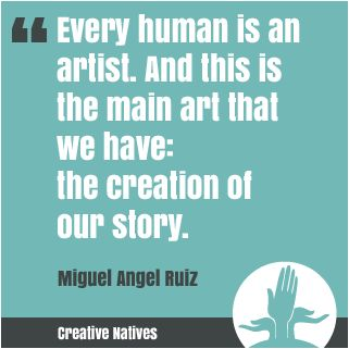 Every human is an artist. and this is the main art that we have: the creation of our story. Miguel Angel Ruiz
