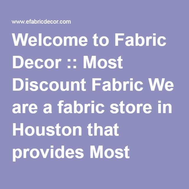 Welcome to Fabric Decor :: Most Discount Fabric We are a fabric store in Houston that provides Most Discount Fabric, Cheap fabric, Outlet Fabric, Buy Fabric, Bridal Fabric, Sale Fabric, Trim, Wholesale Fabric, Retail Fabric, High End Fabrics, Designer Fabrics, Embroidery Fabrics, Outlet Fabrics, Wholesale Fabrics, Party Fabrics, Wedding Fabrics, Interior Fabrics, Decorative Fabrics, Sale Fabrics, Discount Fabrics, Silk, Drapery Fabrics, Upholstery Fabrics, Furniture Fabrics, Outdoor…
